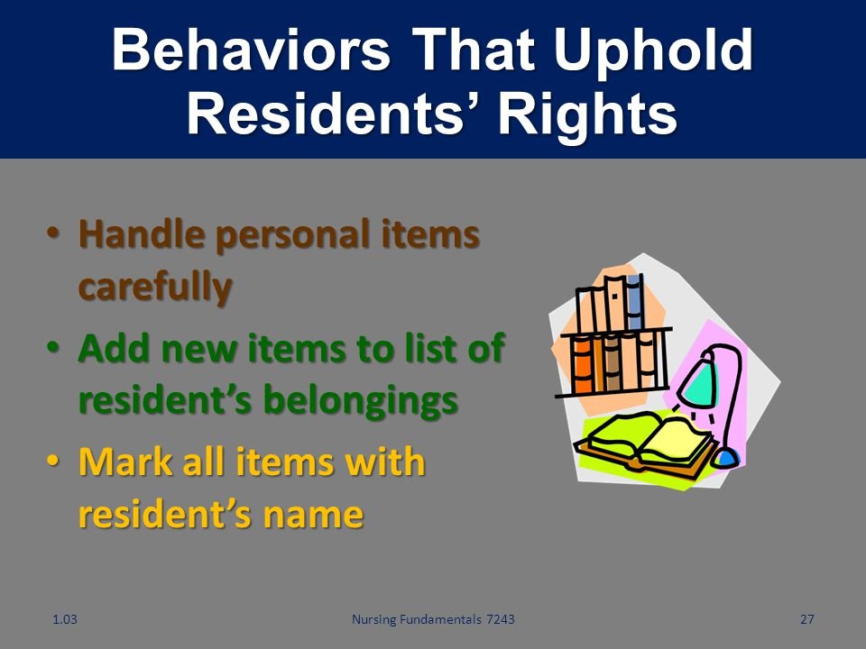 Nursing Fundamentals 724326 Behaviors That Uphold Residents' Rights Treat all residents equally Treat all residents equally Promote positive attitudes
