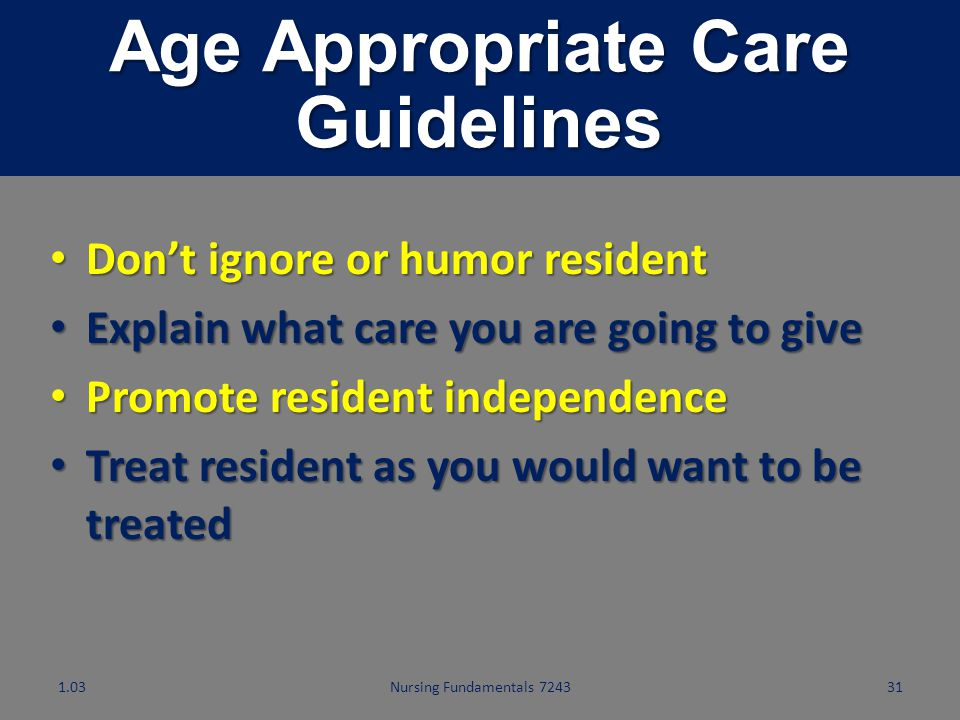 Nursing Fundamentals 724330 Behaviors That Uphold Residents' Rights Adult residents must be treated as adults. Give age appropriate care. Adult reside