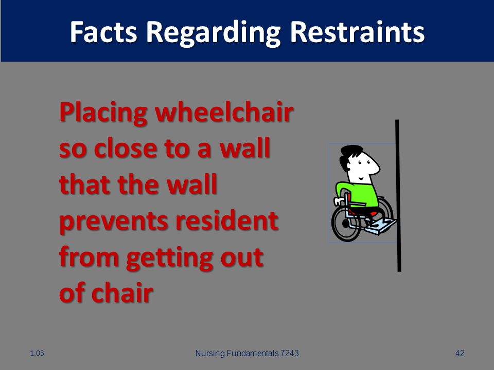 Nursing Fundamentals 724341 Facts Regarding Restraints 1.03 Tucking in top sheet so tightly that resident cannot move NEVER