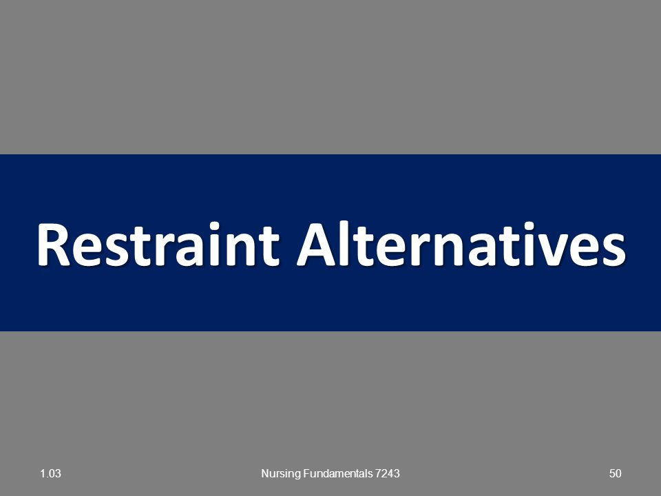 Nursing Fundamentals 724349 Facts Regarding Restraints 1.03 Restraint-free facility: Restraints are not used for any reason and not kept in the facili