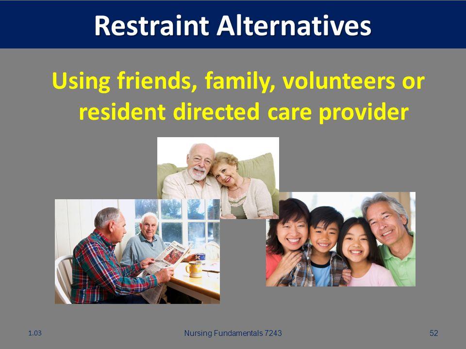 Nursing Fundamentals 724351 Restraint Alternatives 1.03 Restraint alternative: Interventions used instead of using restraints