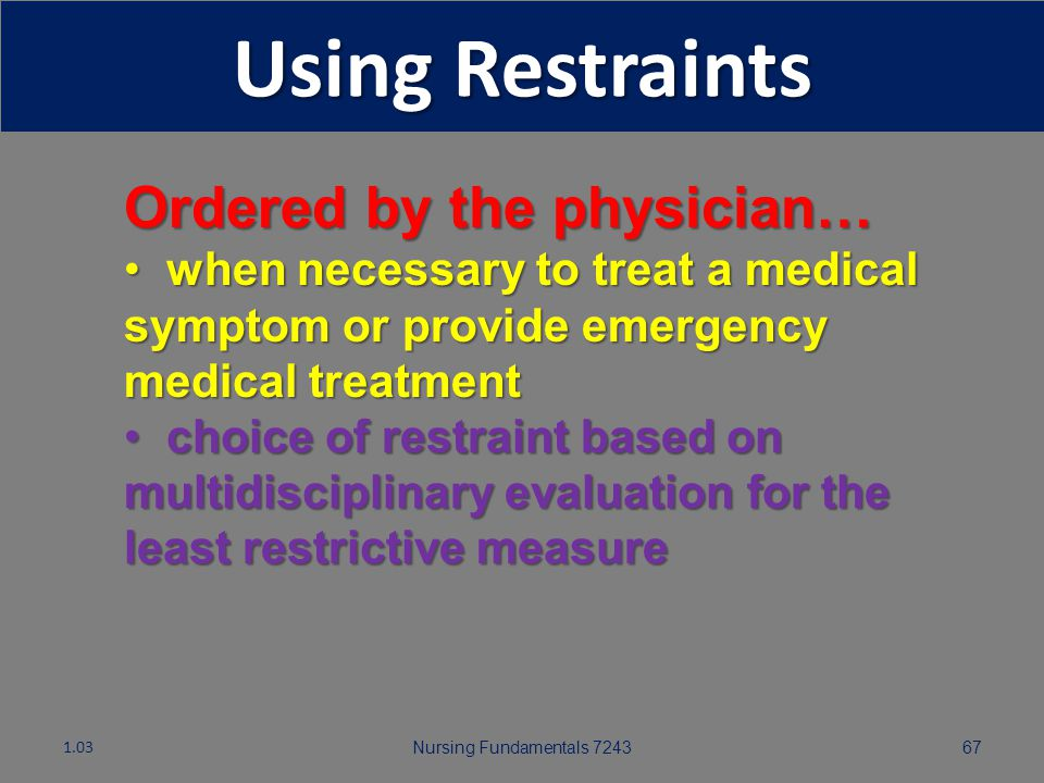 Nursing Fundamentals 724366 The Last Resort! Occasionally, alternatives do not work and restraints are ordered. 1.03