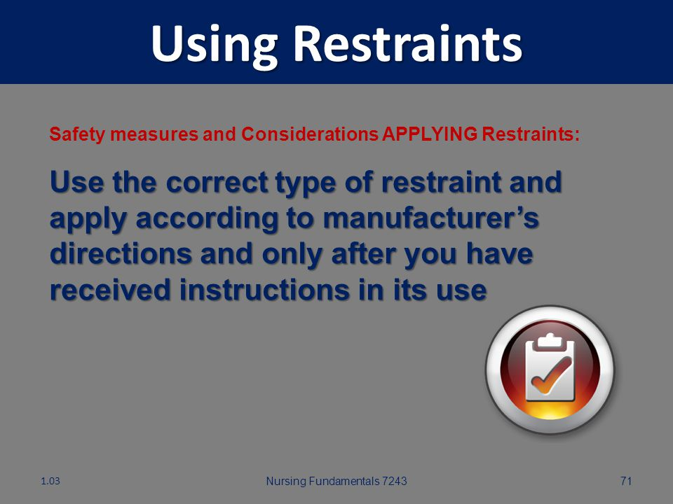 Nursing Fundamentals 724370 Using Restraints Safety measures and Considerations APPLYING Restraints: Be sure there is a physician's order for restrain