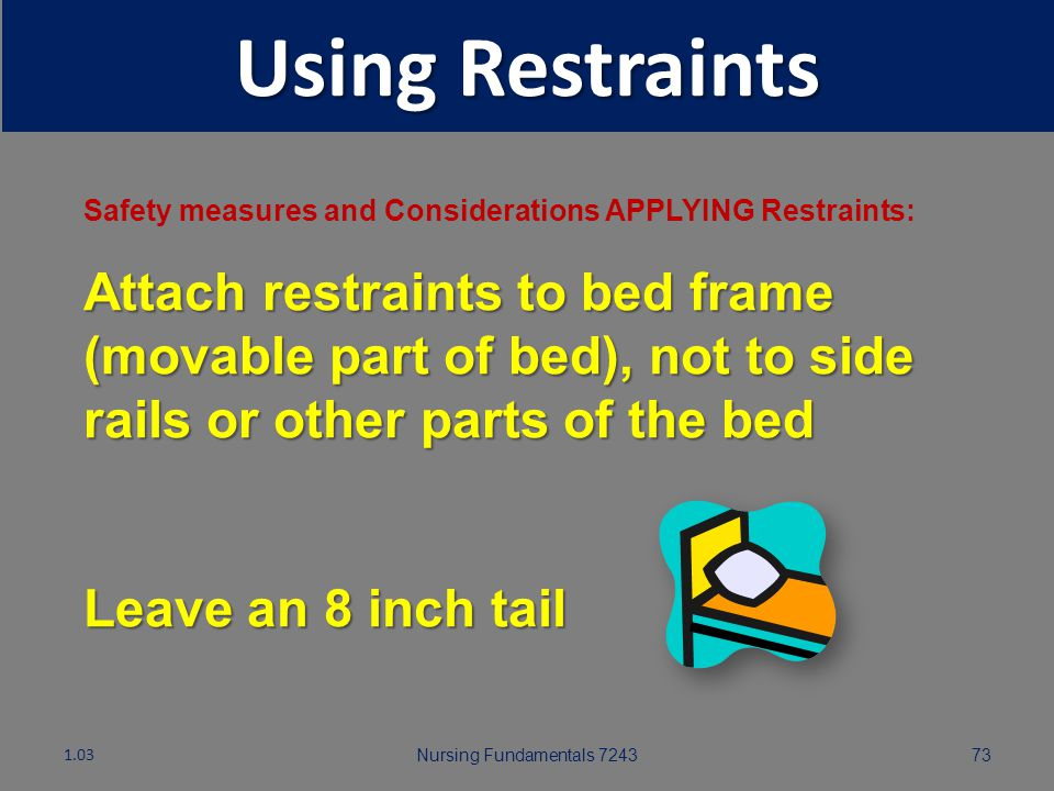 Nursing Fundamentals 724372 Using Restraints Safety measures and Considerations APPLYING Restraints: Secure enough assistance to apply restraints quic