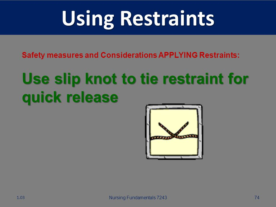 Nursing Fundamentals 724373 Using Restraints Safety measures and Considerations APPLYING Restraints: Attach restraints to bed frame (movable part of b