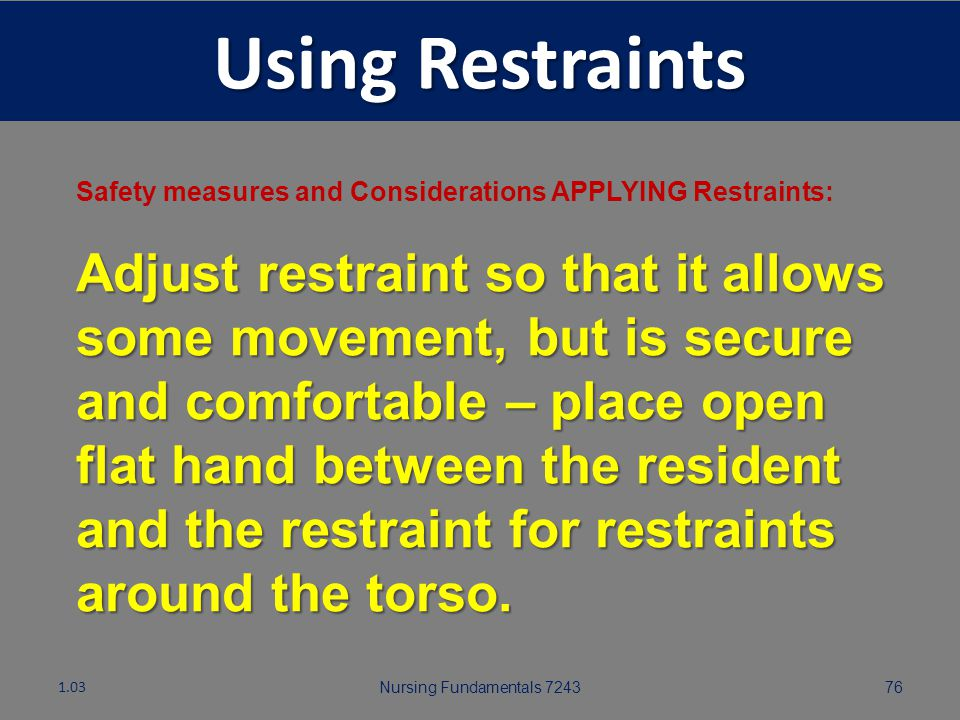Nursing Fundamentals 724375 Using Restraints Safety measures and Considerations APPLYING Restraints: Protect bony areas and skin by padding them prior