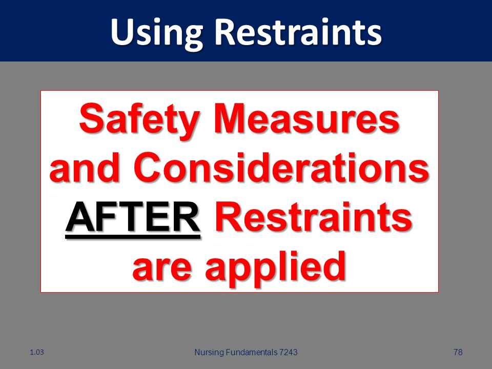 Nursing Fundamentals 724377 Using Restraints Safety measures and Considerations APPLYING Restraints: Make sure breasts or skin are not caught in the r