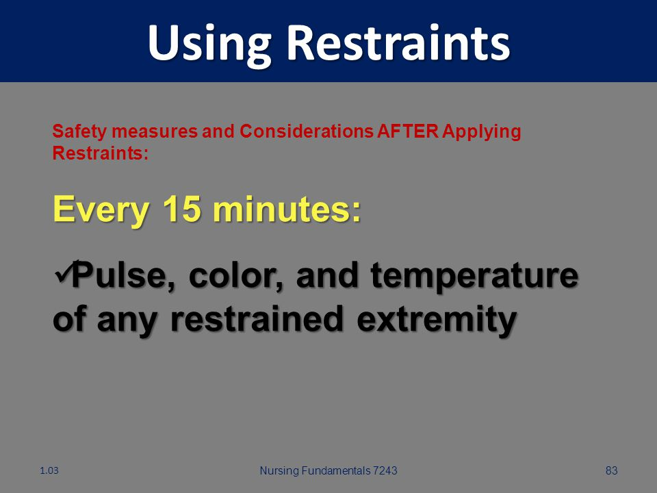 Nursing Fundamentals 724382 Using Restraints Safety measures and Considerations AFTER Applying Restraints: Check on resident every 15 minutes 1.03