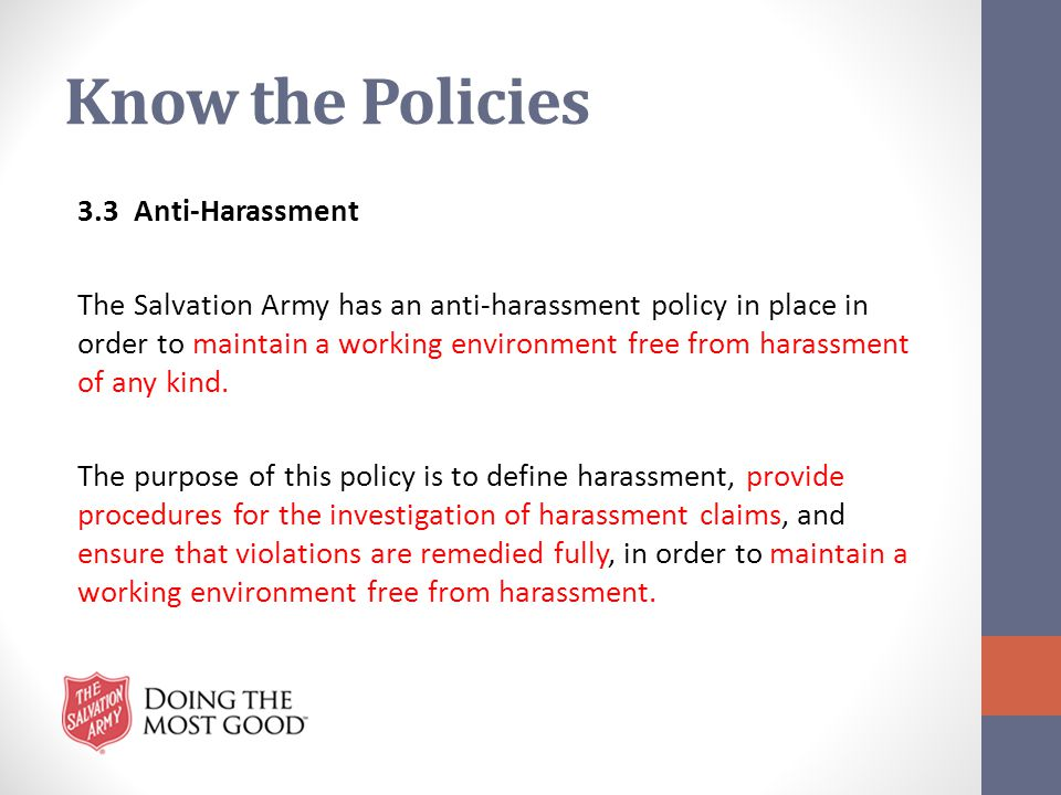 Know the Policies 3.3 Anti-Harassment The Salvation Army has an anti-harassment policy in place in order to maintain a working environment free from h