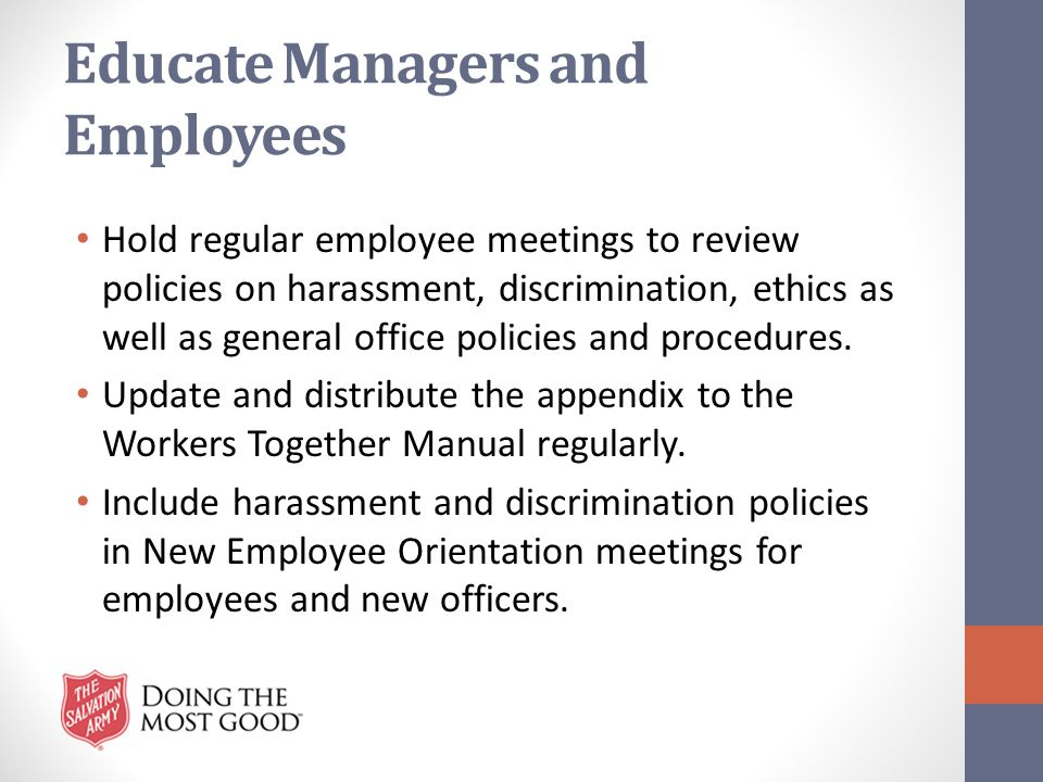 Educate Managers and Employees Hold regular employee meetings to review policies on harassment, discrimination, ethics as well as general office polic