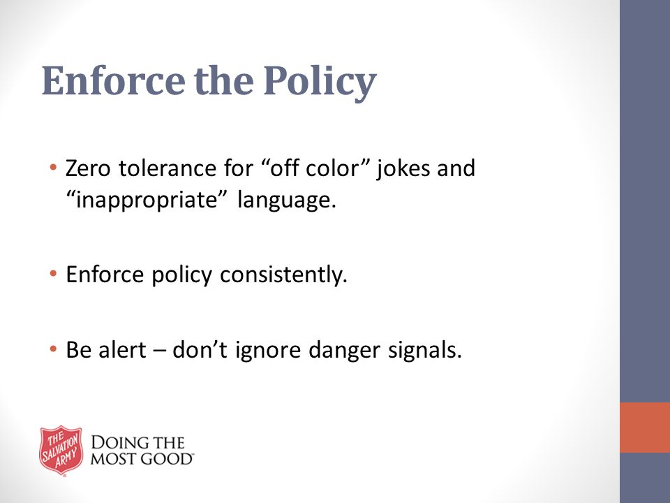 "Enforce the Policy Zero tolerance for ""off color"" jokes and ""inappropriate"" language. Enforce policy consistently. Be alert – don't ignore danger sign"