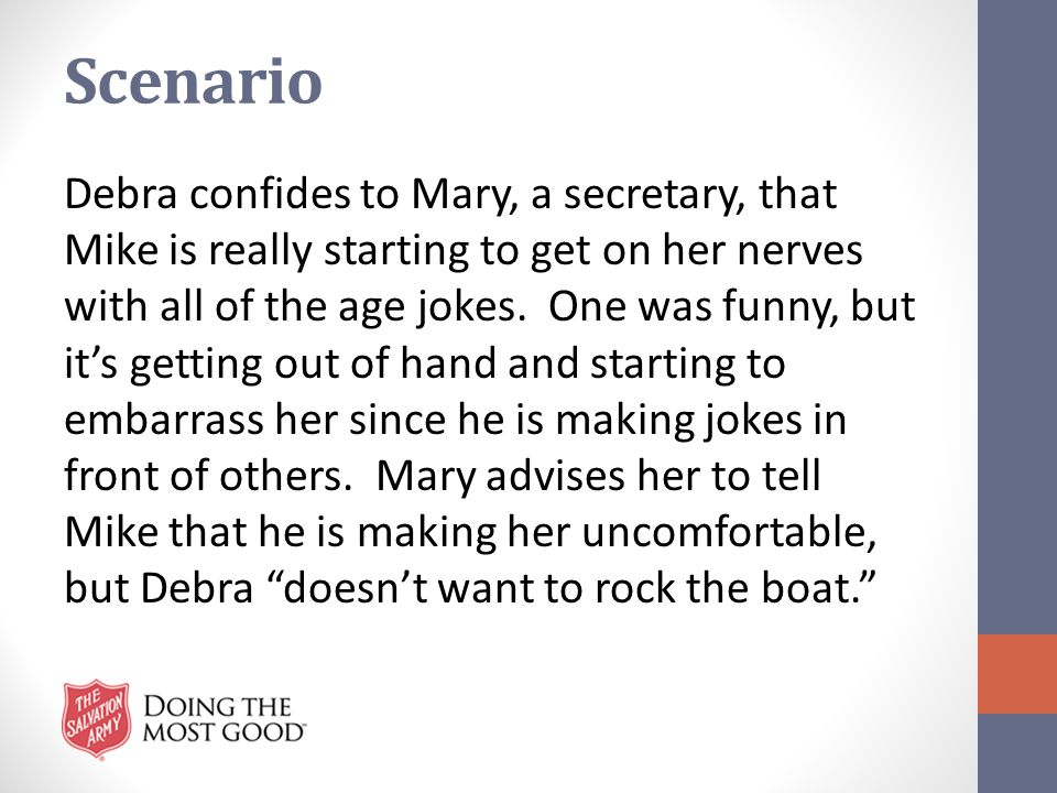 Scenario Debra confides to Mary, a secretary, that Mike is really starting to get on her nerves with all of the age jokes. One was funny, but it's get