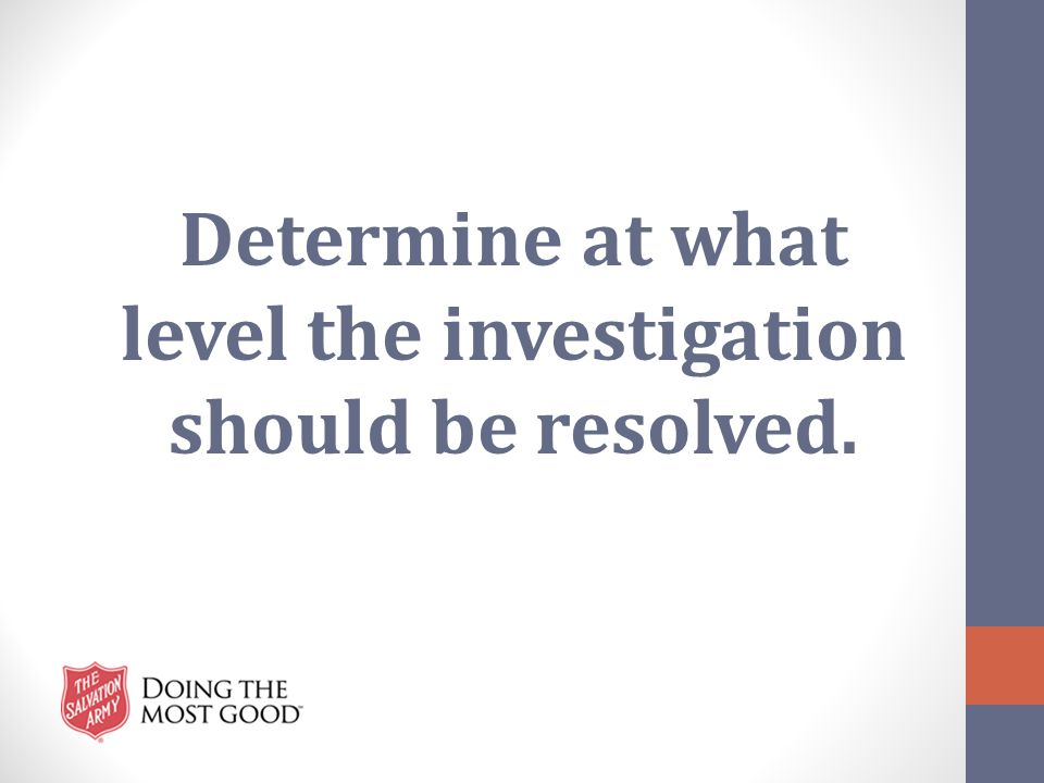 Determine at what level the investigation should be resolved.