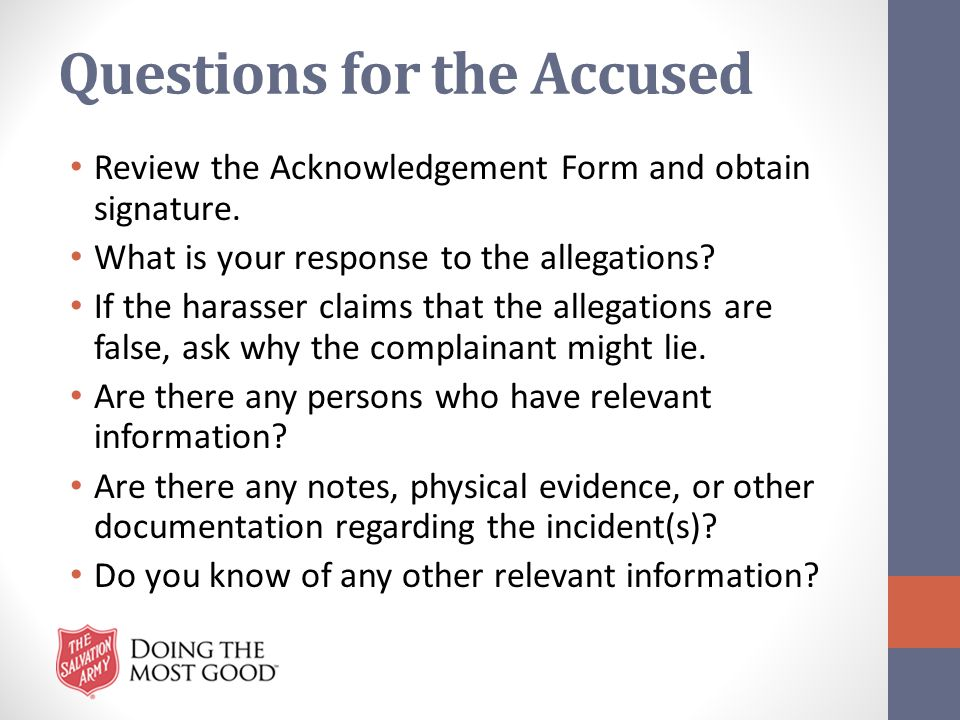 Questions for the Accused Review the Acknowledgement Form and obtain signature. What is your response to the allegations? If the harasser claims that