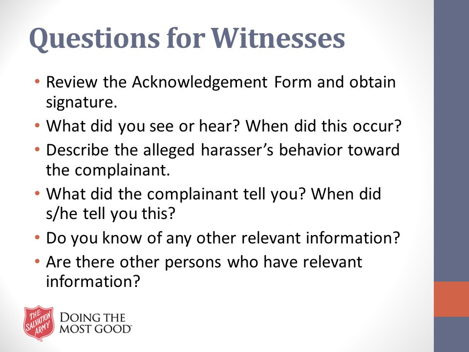 Questions for Witnesses Review the Acknowledgement Form and obtain signature. What did you see or hear? When did this occur? Describe the alleged hara