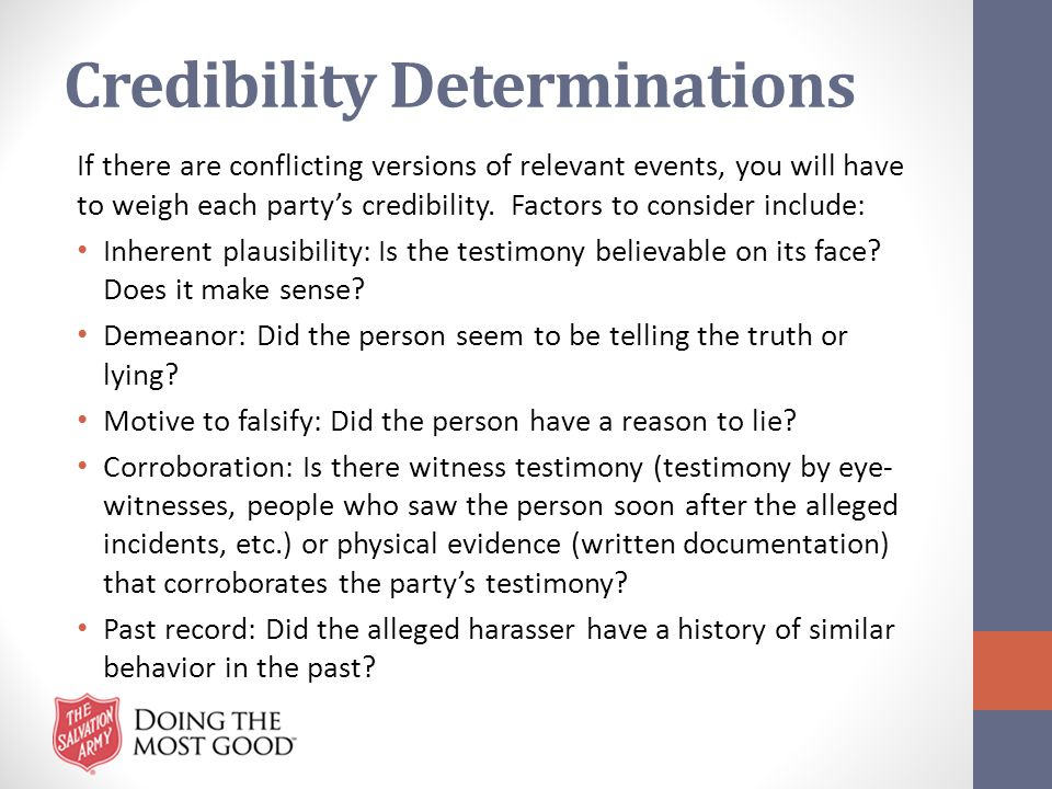 Credibility Determinations If there are conflicting versions of relevant events, you will have to weigh each party's credibility. Factors to consider