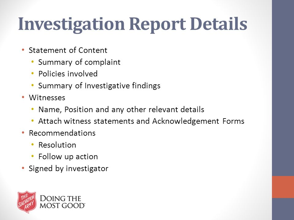 Investigation Report Details Statement of Content Summary of complaint Policies involved Summary of Investigative findings Witnesses Name, Position an