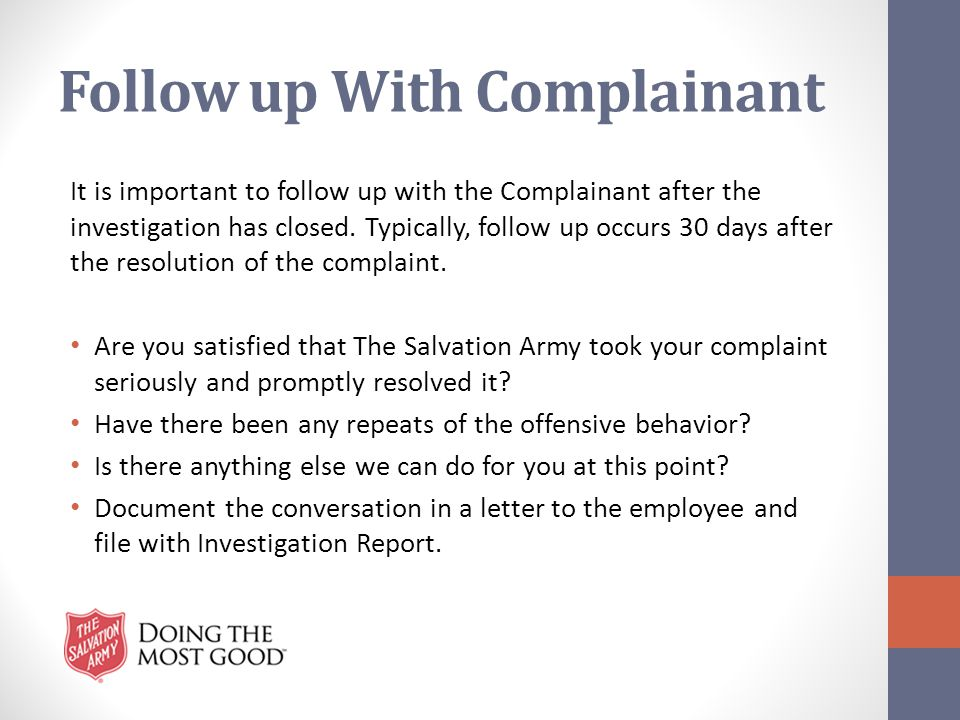 Follow up With Complainant It is important to follow up with the Complainant after the investigation has closed. Typically, follow up occurs 30 days a