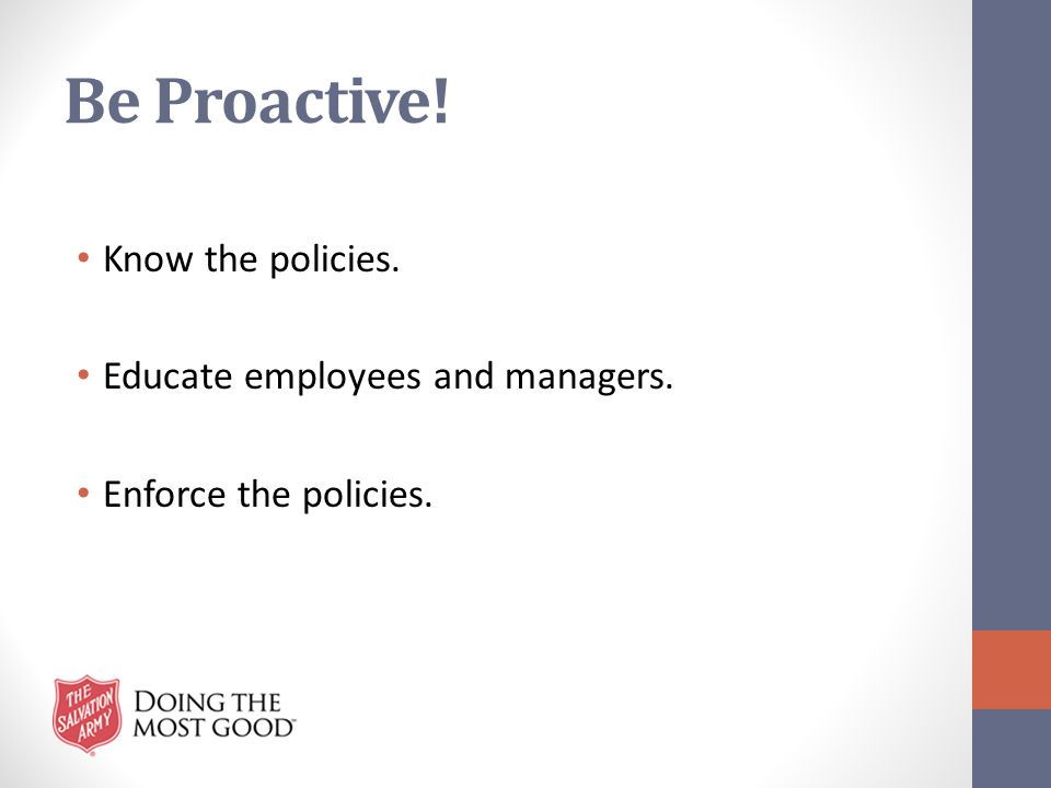 Be Proactive! Know the policies. Educate employees and managers. Enforce the policies.