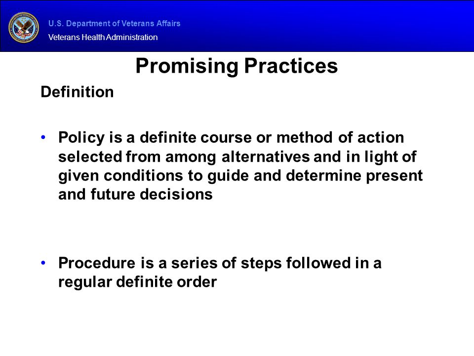 U.S. Department of Veterans Affairs Veterans Health Administration Promising Practices Definition Policy is a definite course or method of action sele
