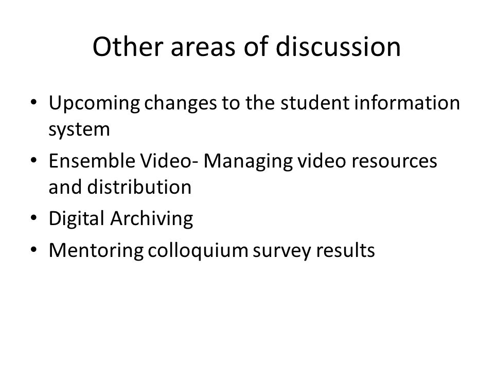 Other areas of discussion Upcoming changes to the student information system Ensemble Video- Managing video resources and distribution Digital Archiving Mentoring colloquium survey results