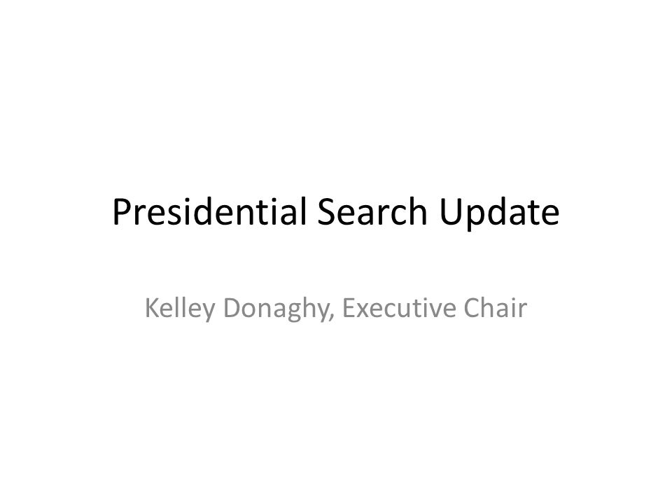 Presidential Search Update Kelley Donaghy, Executive Chair