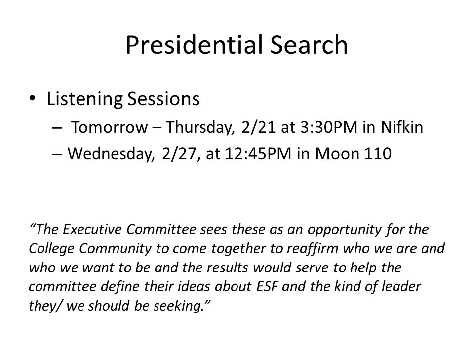Presidential Search Listening Sessions – Tomorrow – Thursday, 2/21 at 3:30PM in Nifkin – Wednesday, 2/27, at 12:45PM in Moon 110 The Executive Committee sees these as an opportunity for the College Community to come together to reaffirm who we are and who we want to be and the results would serve to help the committee define their ideas about ESF and the kind of leader they/ we should be seeking.