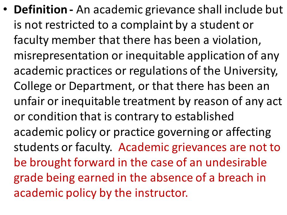 Definition - An academic grievance shall include but is not restricted to a complaint by a student or faculty member that there has been a violation, misrepresentation or inequitable application of any academic practices or regulations of the University, College or Department, or that there has been an unfair or inequitable treatment by reason of any act or condition that is contrary to established academic policy or practice governing or affecting students or faculty.