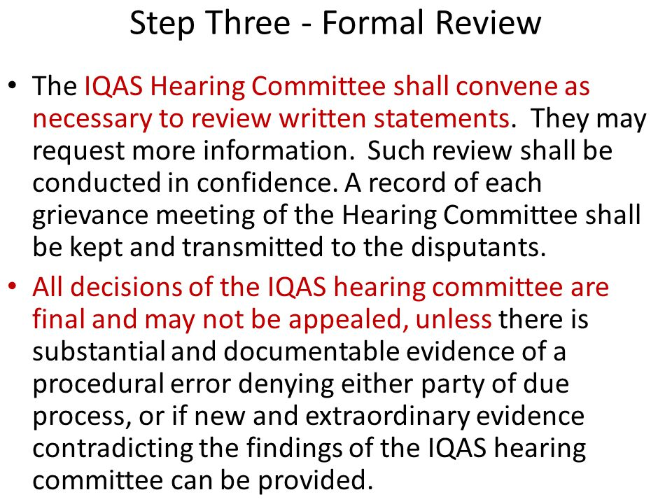Step Three - Formal Review The IQAS Hearing Committee shall convene as necessary to review written statements.