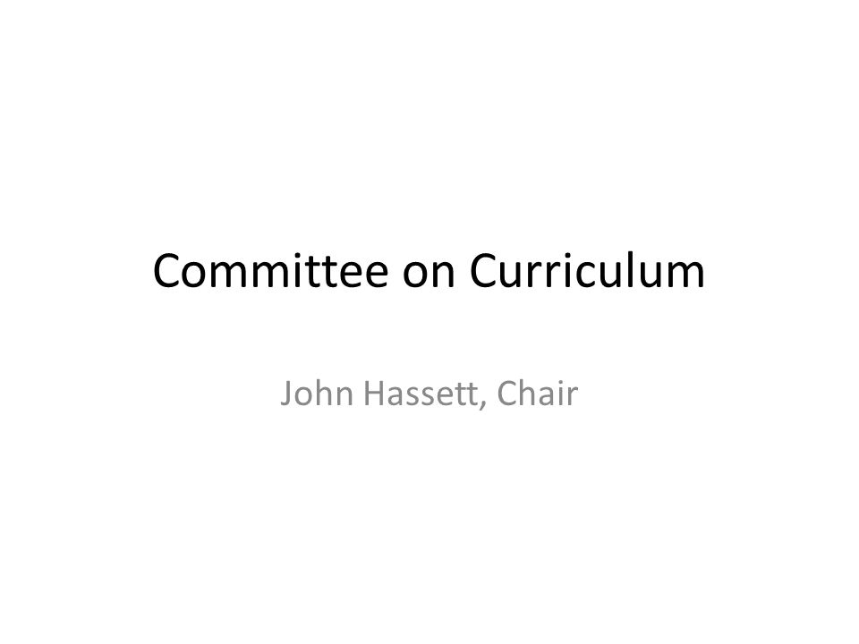 Committee on Curriculum John Hassett, Chair