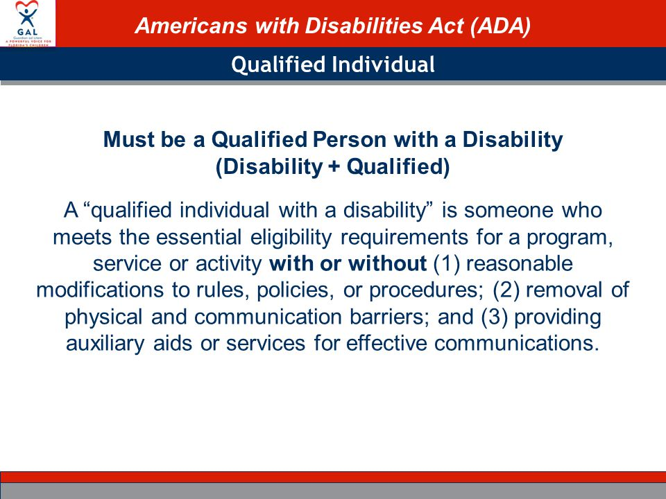 Americans with Disabilities Act (ADA) Qualified Individual A qualified individual with a disability is someone who meets the essential eligibility requirements for a program, service or activity with or without (1) reasonable modifications to rules, policies, or procedures; (2) removal of physical and communication barriers; and (3) providing auxiliary aids or services for effective communications.