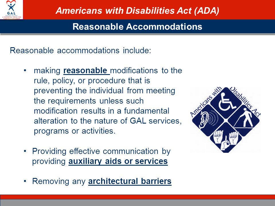 Americans with Disabilities Act (ADA) Reasonable Accommodations Reasonable accommodations include: making reasonable modifications to the rule, policy, or procedure that is preventing the individual from meeting the requirements unless such modification results in a fundamental alteration to the nature of GAL services, programs or activities.