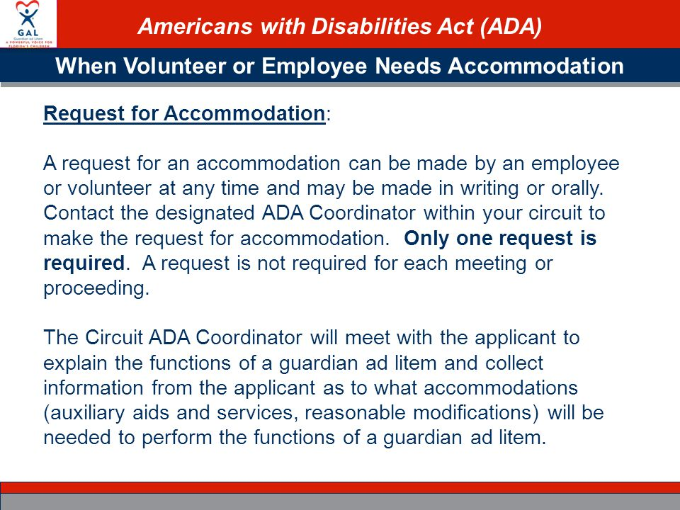 Americans with Disabilities Act (ADA) When Volunteer or Employee Needs Accommodation Request for Accommodation: A request for an accommodation can be made by an employee or volunteer at any time and may be made in writing or orally.