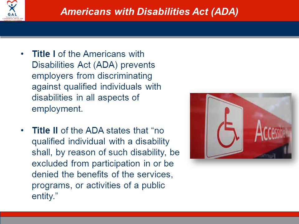 Americans with Disabilities Act (ADA) Title I of the Americans with Disabilities Act (ADA) prevents employers from discriminating against qualified individuals with disabilities in all aspects of employment.