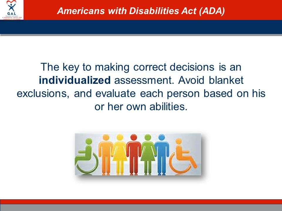 Americans with Disabilities Act (ADA) The key to making correct decisions is an individualized assessment.