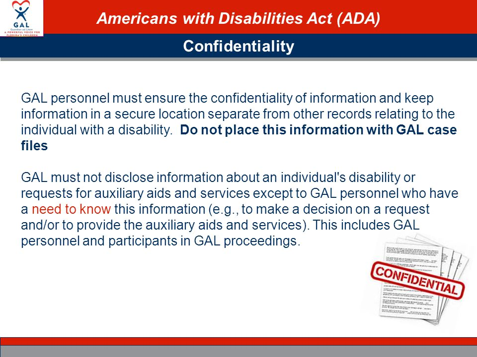 Americans with Disabilities Act (ADA) Confidentiality GAL personnel must ensure the confidentiality of information and keep information in a secure location separate from other records relating to the individual with a disability.