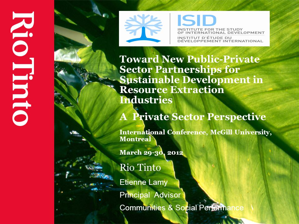 Toward New Public-Private Sector Partnerships for Sustainable Development in Resource Extraction Industries A Private Sector Perspective International Conference, McGill University, Montreal March 29-30, 2012 Rio Tinto Etienne Lamy Principal Advisor Communities & Social Performance
