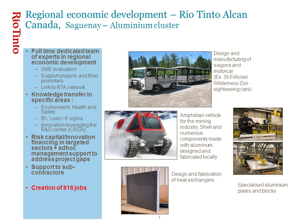 7 Regional economic development – Rio Tinto Alcan Canada, Saguenay – Aluminium cluster Full time dedicated team of experts in regional economic development –SME evaluation –Support projects and their promoters –Link to RTA network Knowledge transfer in specific areas : –Environment, Health and Safety –BI / Lean / 6 sigma –Innovation leveraging the R&D center (CRDA) Risk capital/Innovation financing in targeted sectors + adhoc management support to address project gaps Support to sub- contractors Creation of 816 jobs Design and manufacturing of wagons and motorcar (Ex.