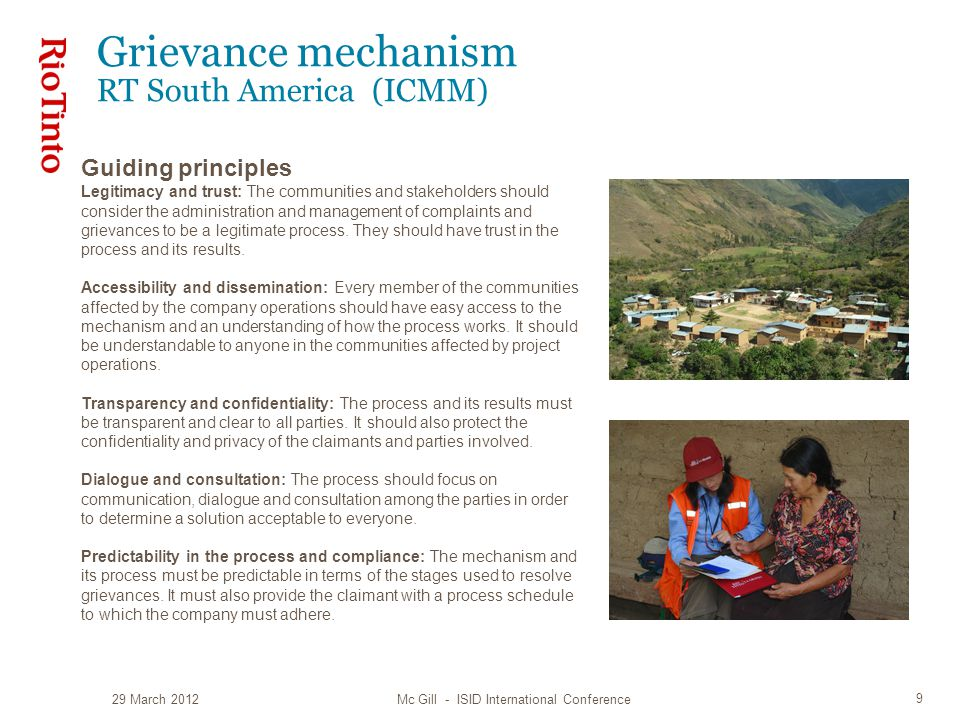 Grievance mechanism RT South America (ICMM) 29 March 2012 Mc Gill - ISID International Conference 9 Guiding principles Legitimacy and trust: The communities and stakeholders should consider the administration and management of complaints and grievances to be a legitimate process.