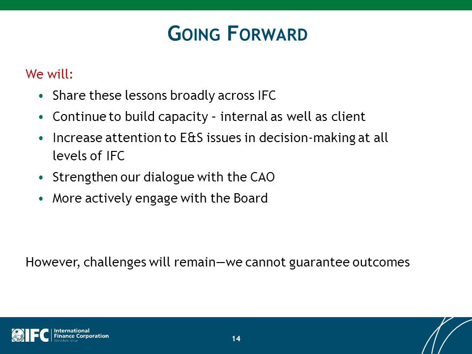 G OING F ORWARD 14 We will: Share these lessons broadly across IFC Continue to build capacity – internal as well as client Increase attention to E&S issues in decision-making at all levels of IFC Strengthen our dialogue with the CAO More actively engage with the Board However, challenges will remain—we cannot guarantee outcomes