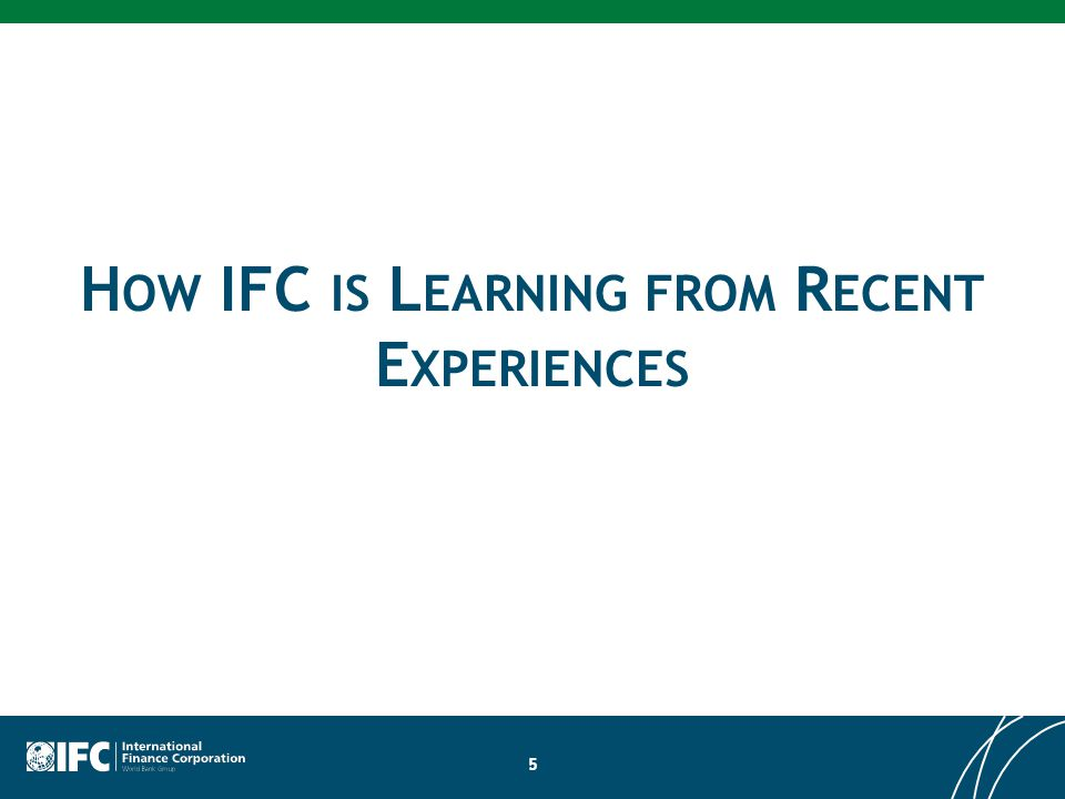 H OW IFC IS L EARNING FROM R ECENT E XPERIENCES 5