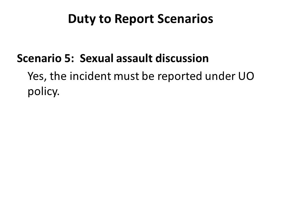 Duty to Report Scenarios Scenario 5: Sexual assault discussion Yes, the incident must be reported under UO policy.