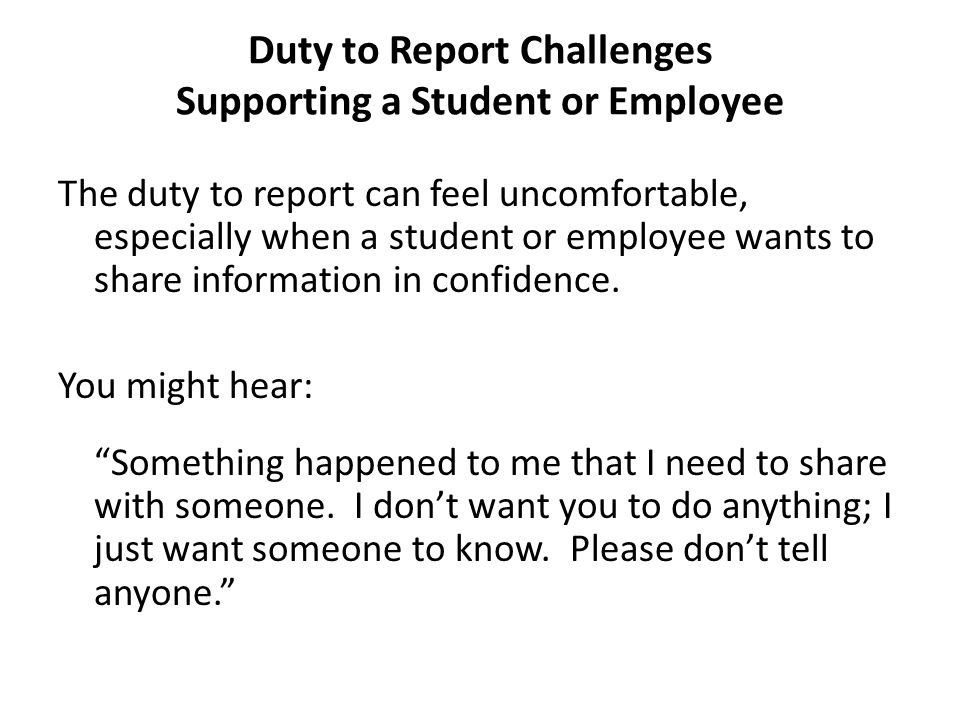 Duty to Report Challenges Supporting a Student or Employee The duty to report can feel uncomfortable, especially when a student or employee wants to s