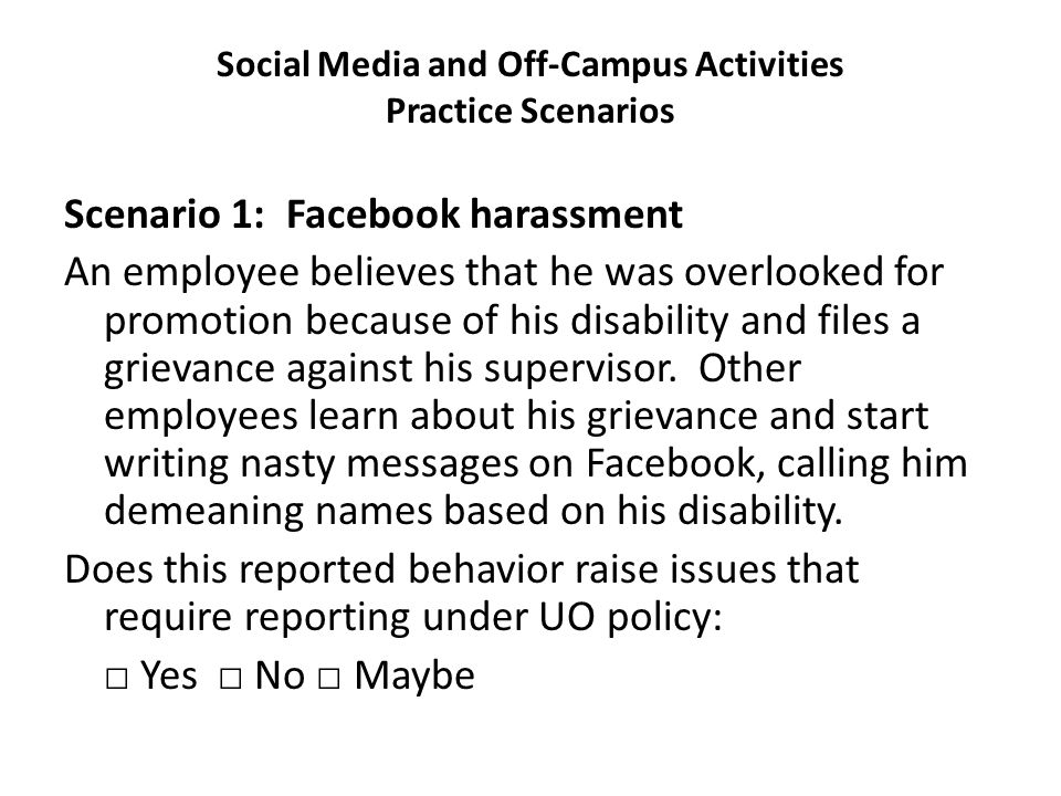 Social Media and Off-Campus Activities Practice Scenarios Scenario 1: Facebook harassment An employee believes that he was overlooked for promotion because of his disability and files a grievance against his supervisor.