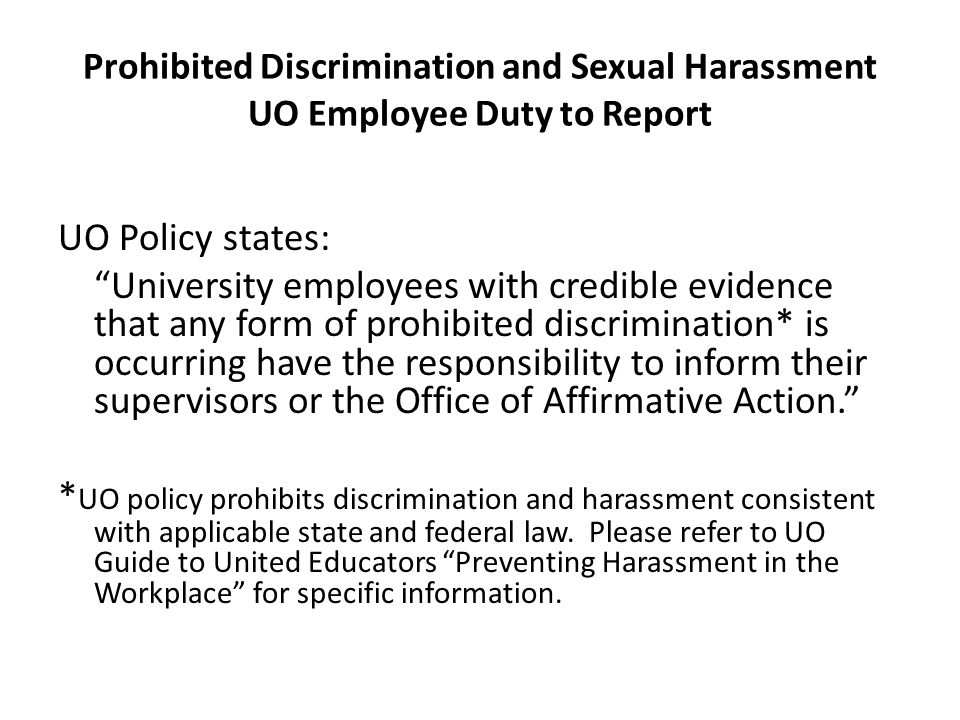 "Prohibited Discrimination and Sexual Harassment UO Employee Duty to Report UO Policy states: ""University employees with credible evidence that any for"