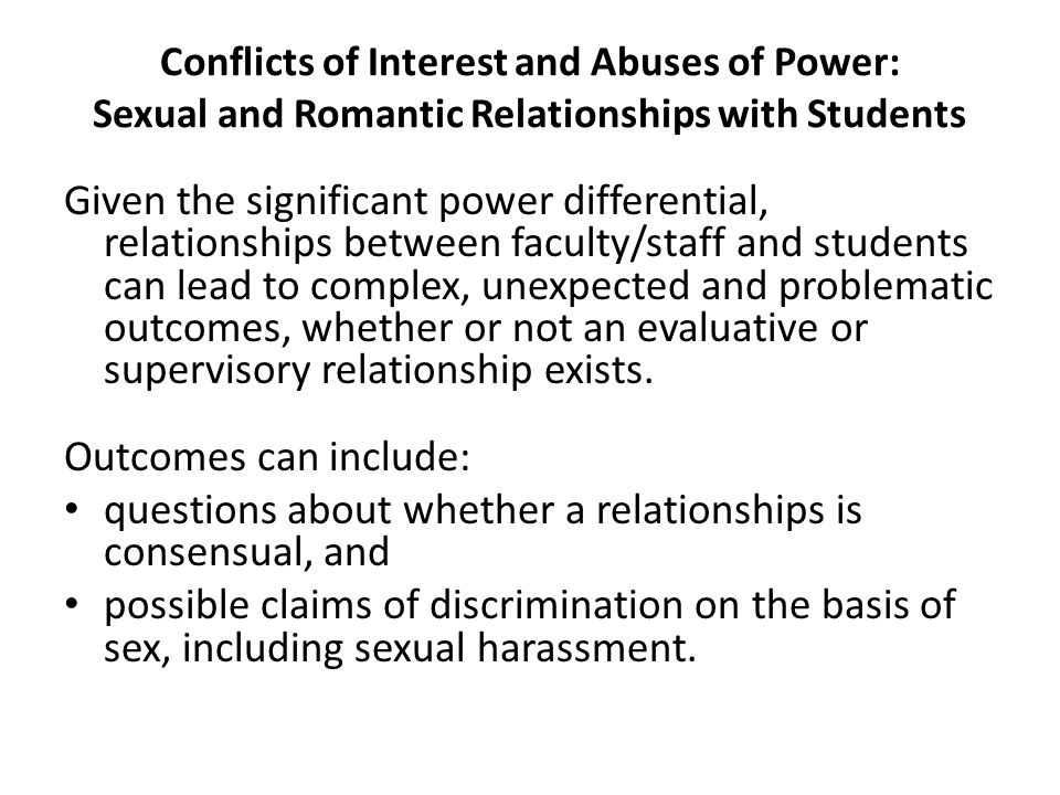 Conflicts of Interest and Abuses of Power: Sexual and Romantic Relationships with Students Given the significant power differential, relationships bet