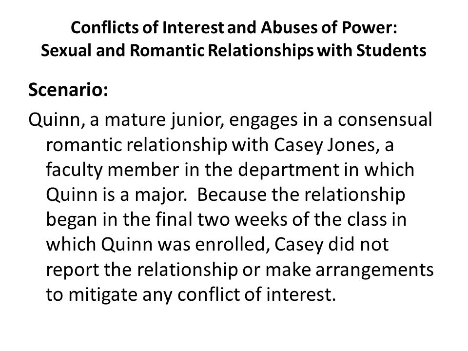 Conflicts of Interest and Abuses of Power: Sexual and Romantic Relationships with Students Scenario: Quinn, a mature junior, engages in a consensual r