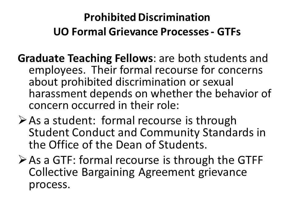 Prohibited Discrimination UO Formal Grievance Processes - GTFs Graduate Teaching Fellows: are both students and employees. Their formal recourse for c