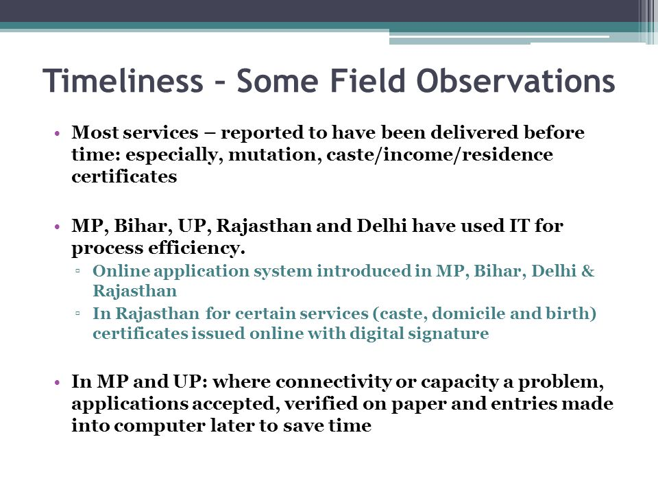 Timeliness – Some Field Observations Most services – reported to have been delivered before time: especially, mutation, caste/income/residence certificates MP, Bihar, UP, Rajasthan and Delhi have used IT for process efficiency.
