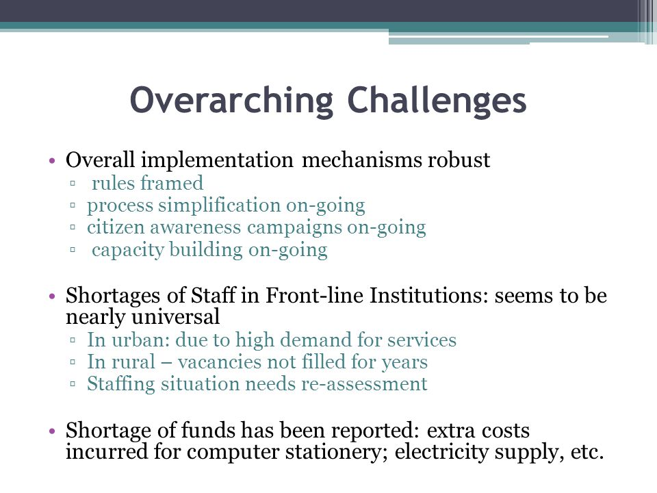 Overarching Challenges Overall implementation mechanisms robust ▫ rules framed ▫process simplification on-going ▫citizen awareness campaigns on-going ▫ capacity building on-going Shortages of Staff in Front-line Institutions: seems to be nearly universal ▫In urban: due to high demand for services ▫In rural – vacancies not filled for years ▫Staffing situation needs re-assessment Shortage of funds has been reported: extra costs incurred for computer stationery; electricity supply, etc.
